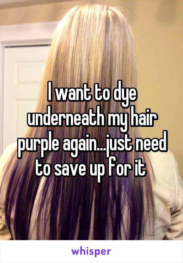 I want to dye underneath my hair purple again...just need to save up for it