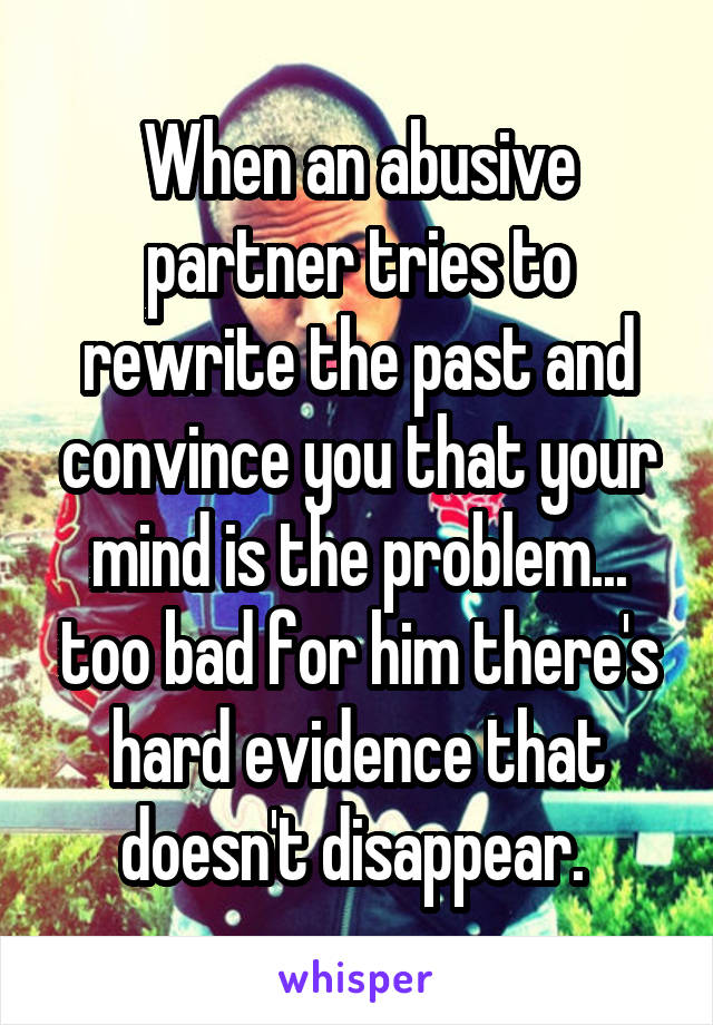 When an abusive partner tries to rewrite the past and convince you that your mind is the problem... too bad for him there's hard evidence that doesn't disappear.