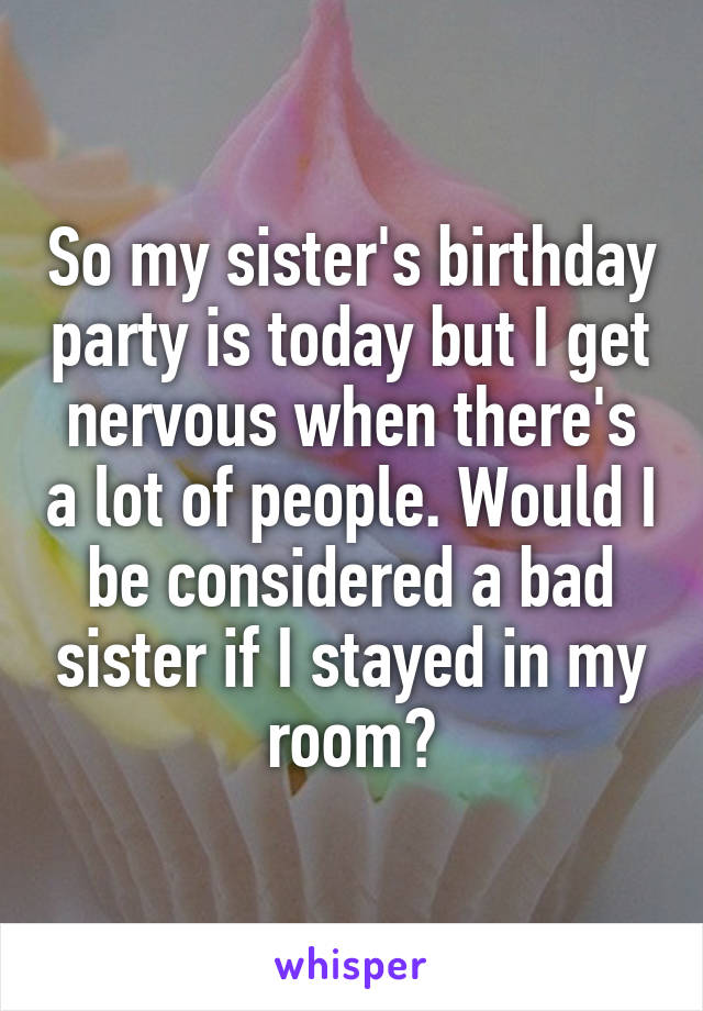 So my sister's birthday party is today but I get nervous when there's a lot of people. Would I be considered a bad sister if I stayed in my room?