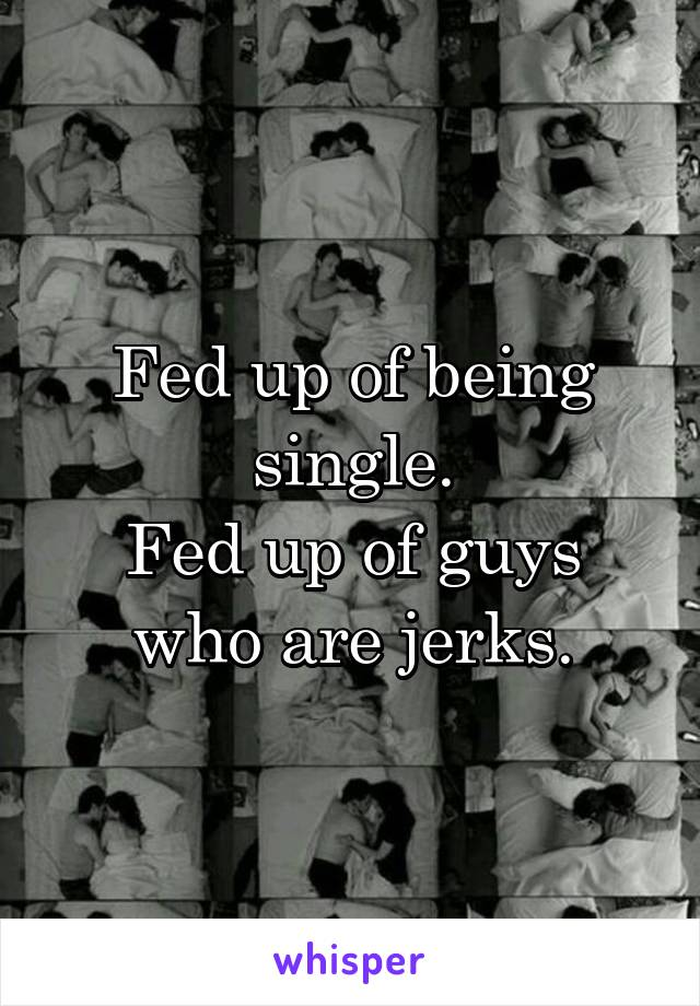 Fed up of being single. Fed up of guys who are jerks.
