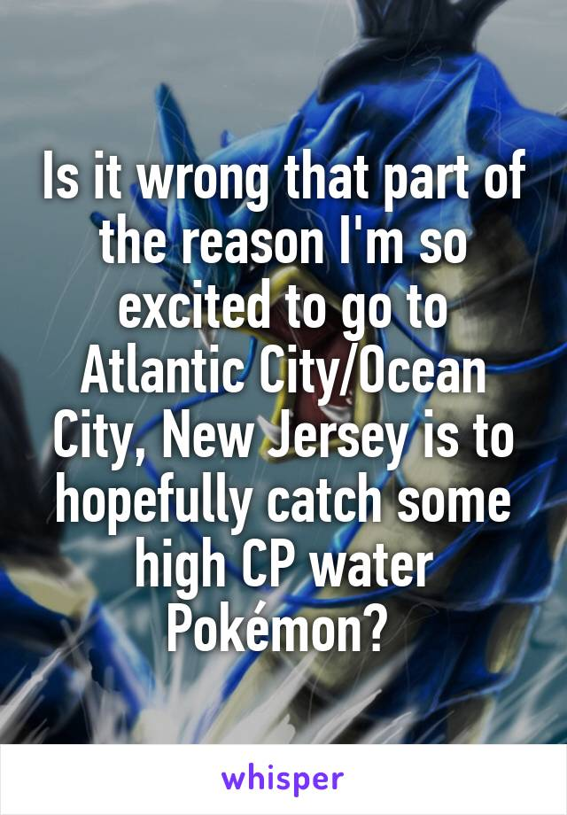 Is it wrong that part of the reason I'm so excited to go to Atlantic City/Ocean City, New Jersey is to hopefully catch some high CP water Pokémon?
