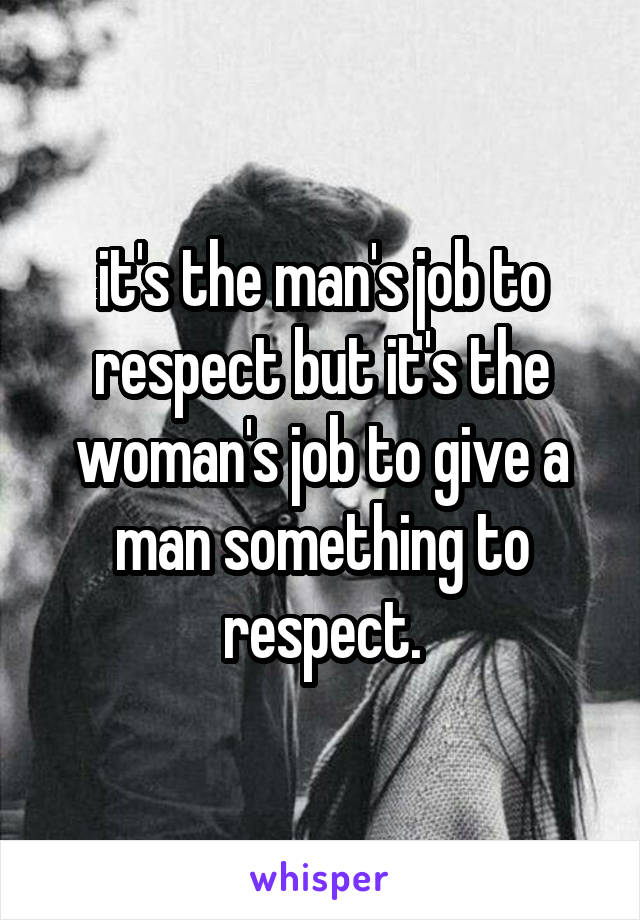 it's the man's job to respect but it's the woman's job to give a man something to respect.