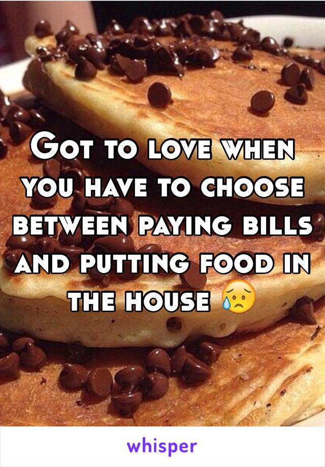 Got to love when you have to choose between paying bills and putting food in the house 😥