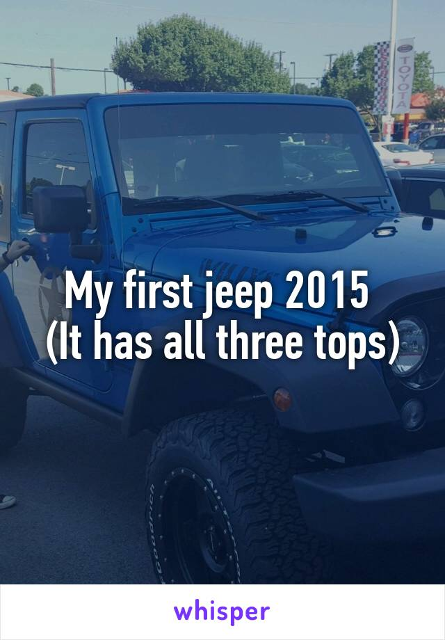 My first jeep 2015  (It has all three tops)
