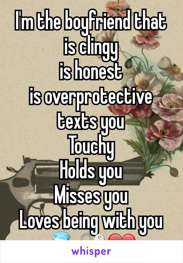 I'm the boyfriend that is clingy is honest is overprotective texts you Touchy Holds you Misses you Loves being with you 💍🔐❤