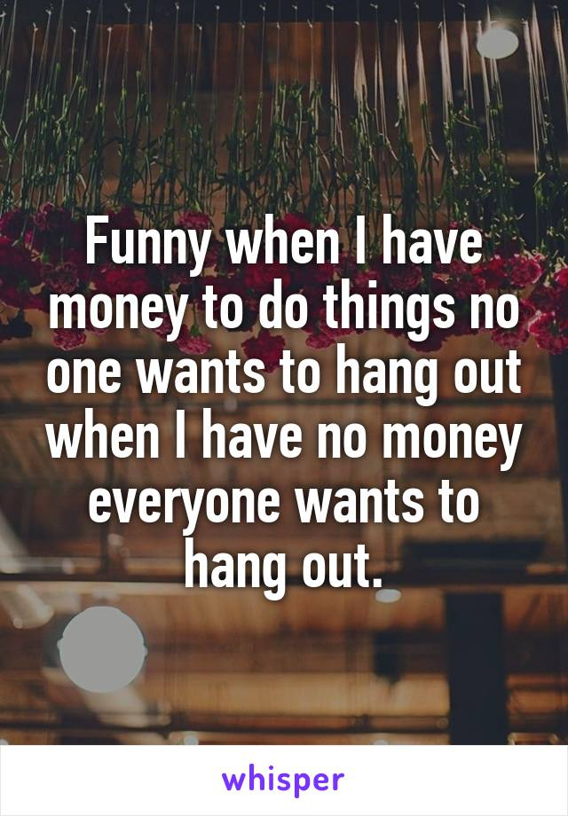 Funny when I have money to do things no one wants to hang out when I have no money everyone wants to hang out.