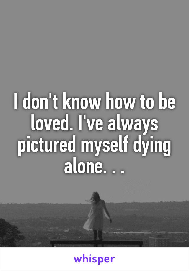 I don't know how to be loved. I've always pictured myself dying alone. . .
