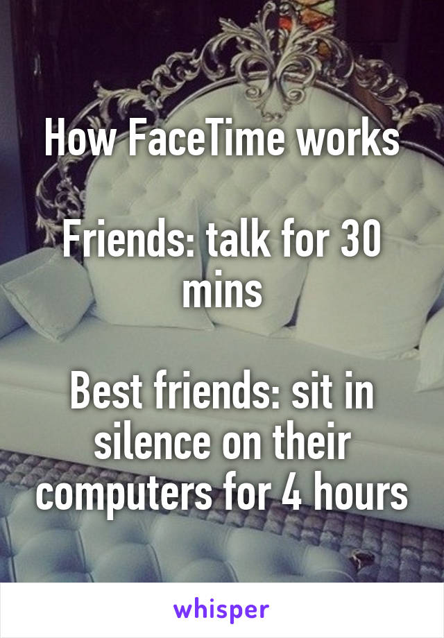How FaceTime works  Friends: talk for 30 mins  Best friends: sit in silence on their computers for 4 hours