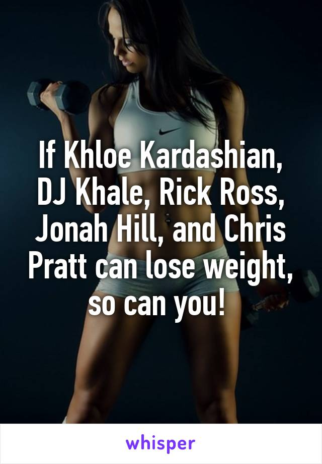 If Khloe Kardashian, DJ Khale, Rick Ross, Jonah Hill, and Chris Pratt can lose weight, so can you!