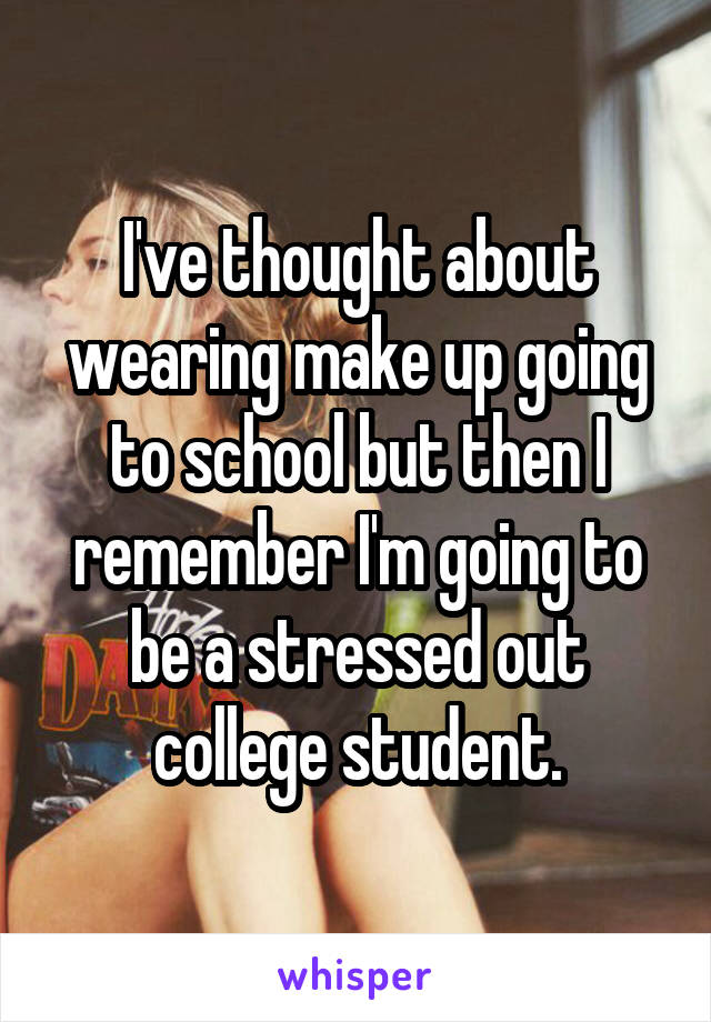 I've thought about wearing make up going to school but then I remember I'm going to be a stressed out college student.