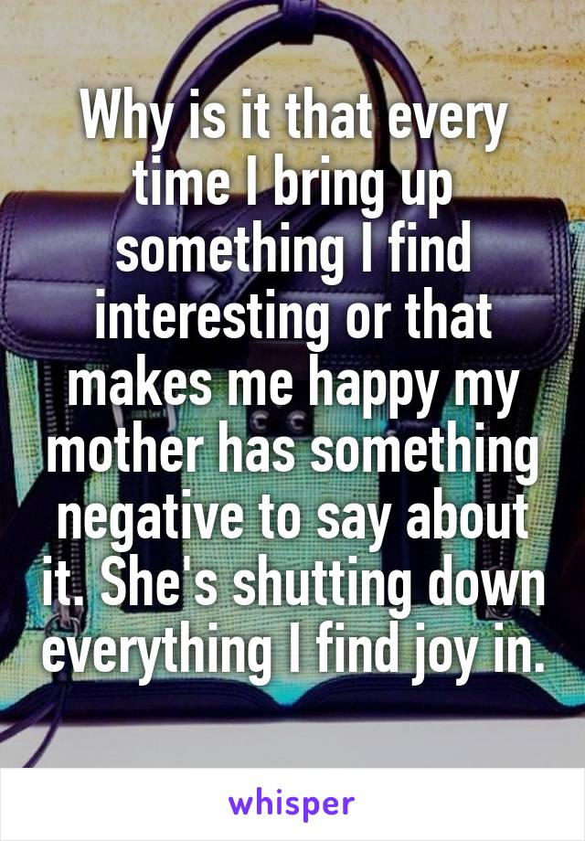 Why is it that every time I bring up something I find interesting or that makes me happy my mother has something negative to say about it. She's shutting down everything I find joy in.