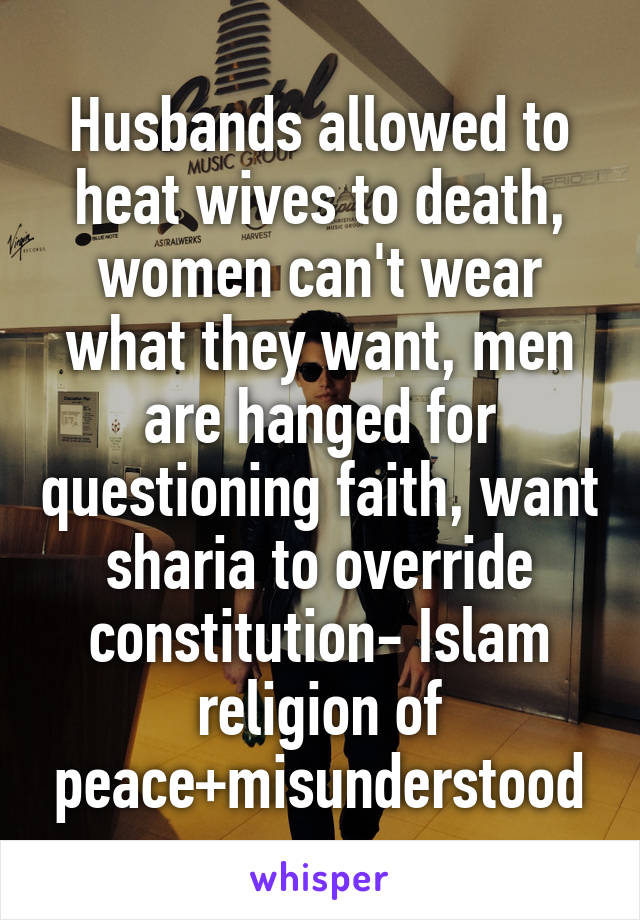 Husbands allowed to heat wives to death, women can't wear what they want, men are hanged for questioning faith, want sharia to override constitution- Islam religion of peace+misunderstood