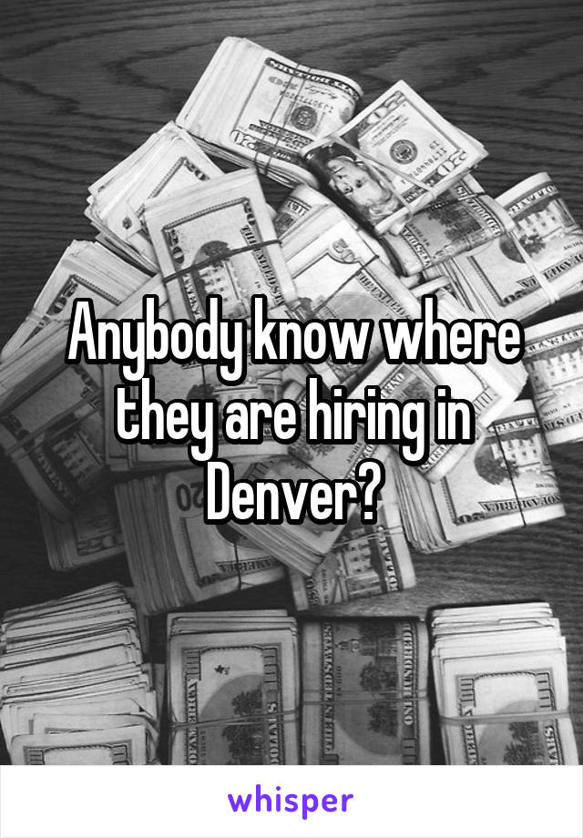 Anybody know where they are hiring in Denver?