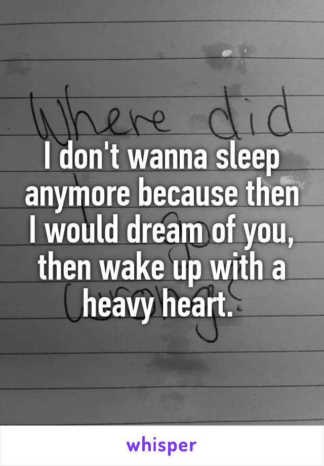 I don't wanna sleep anymore because then I would dream of you, then wake up with a heavy heart.