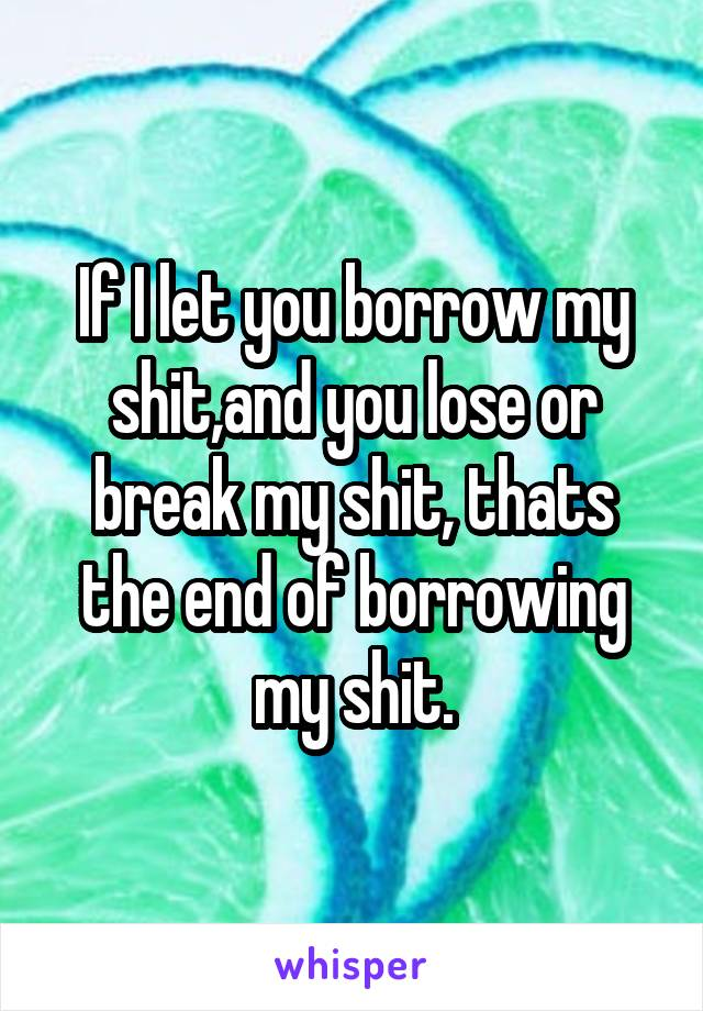 If I let you borrow my shit,and you lose or break my shit, thats the end of borrowing my shit.
