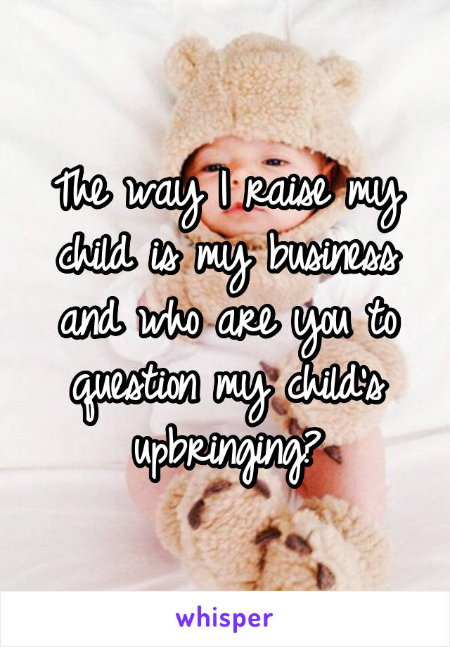 The way I raise my child is my business and who are you to question my child's upbringing?
