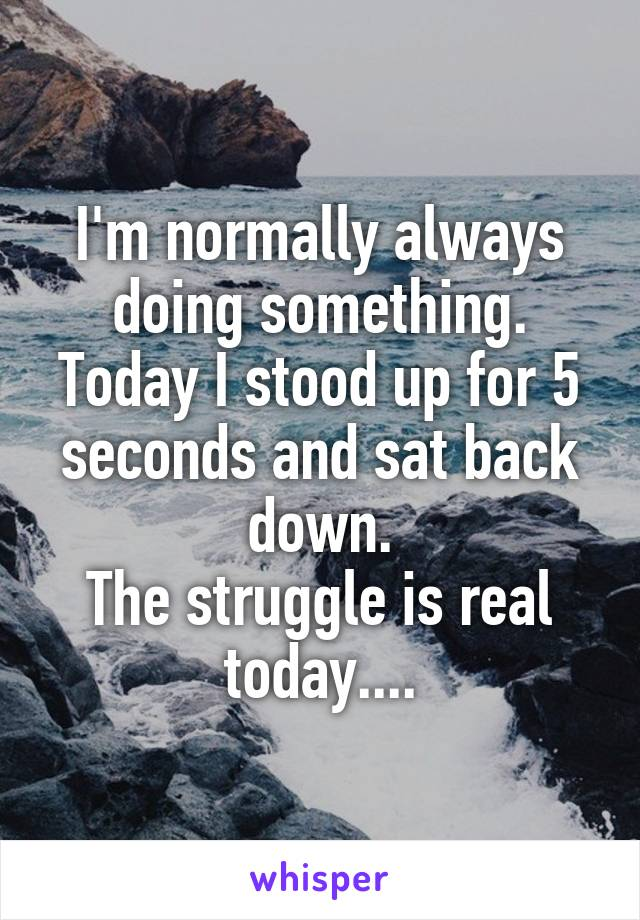 I'm normally always doing something. Today I stood up for 5 seconds and sat back down. The struggle is real today....
