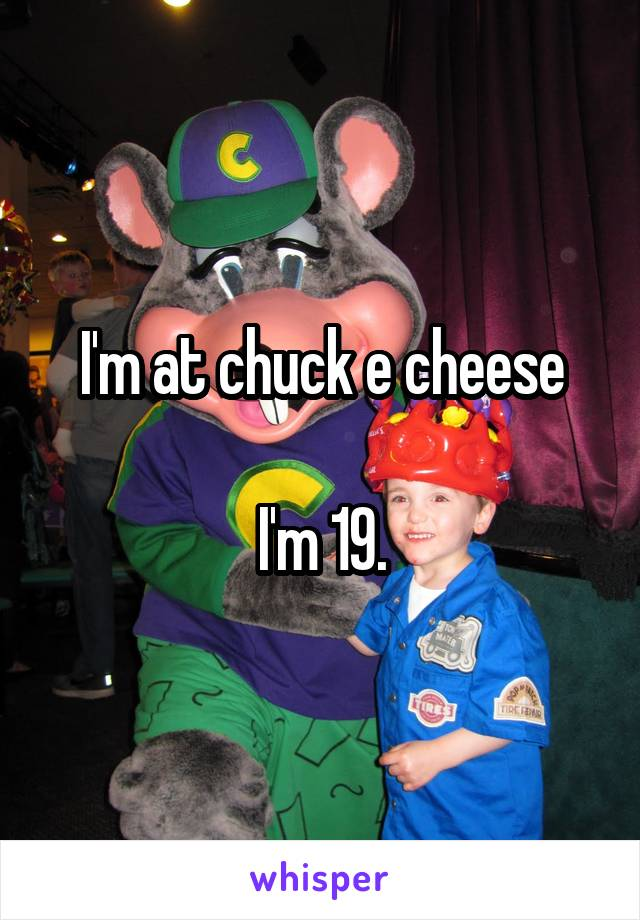 I'm at chuck e cheese  I'm 19.