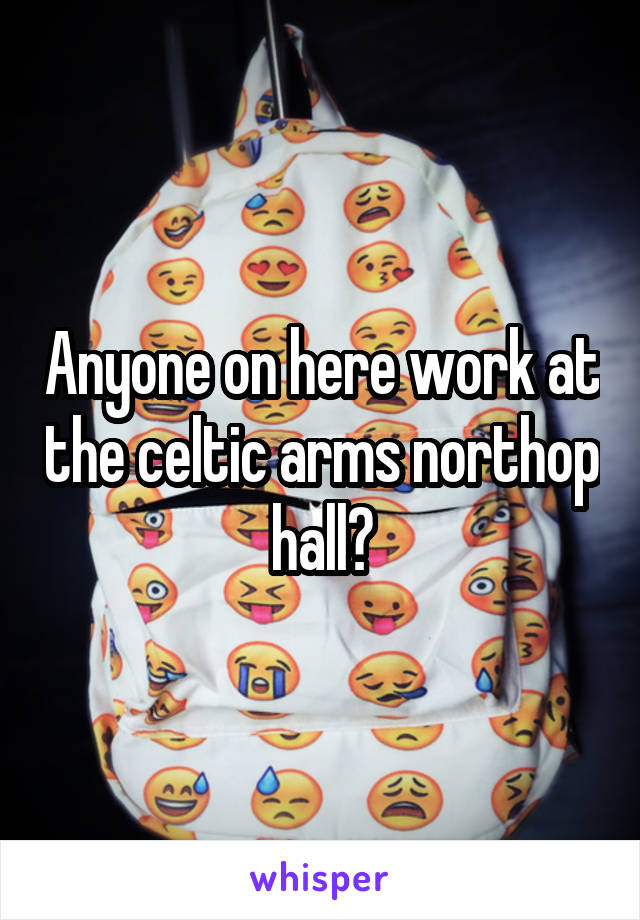 Anyone on here work at the celtic arms northop hall?