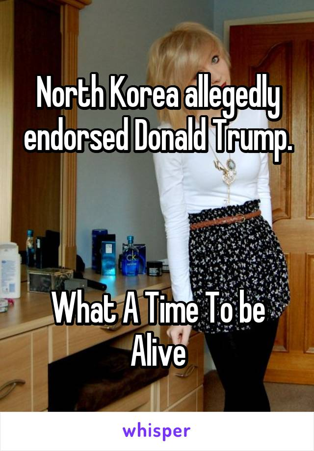 North Korea allegedly endorsed Donald Trump.    What A Time To be Alive