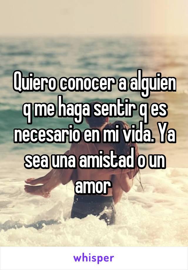 Quiero conocer a alguien q me haga sentir q es necesario en mi vida. Ya sea una amistad o un amor