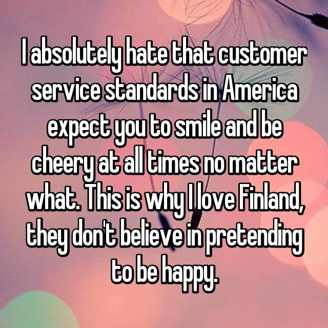 I absolutely hate that customer service standards in America expect you to smile and be cheery at all times no matter what. This is why I love Finland, they don't believe in pretending to be happy.