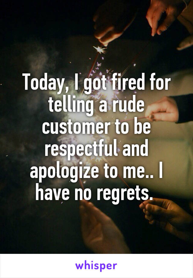 Today, I got fired for telling a rude customer to be respectful and apologize to me.. I have no regrets.