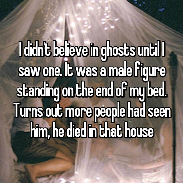 I didn't believe in ghosts until I saw one. It was a male figure standing on the end of my bed. Turns out more people had seen him, he died in that house