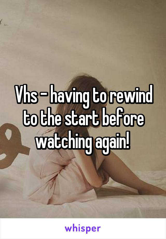 Vhs - having to rewind to the start before watching again!