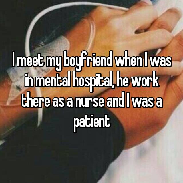 I meet my boyfriend when I was in mental hospital, he work there as a nurse and I was a patient