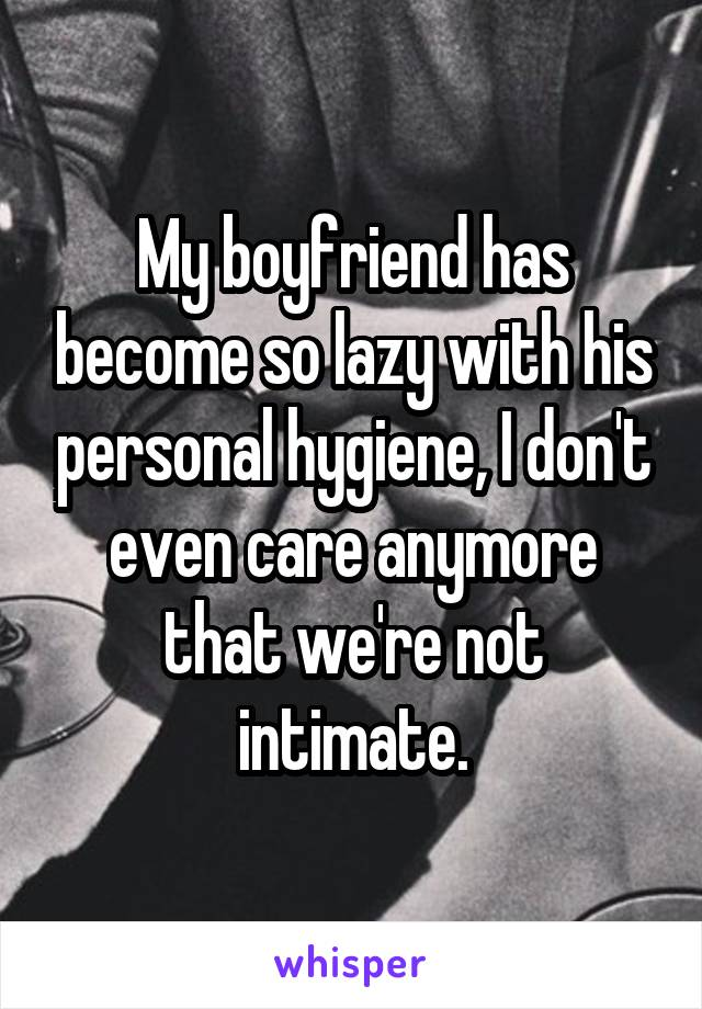 My boyfriend has become so lazy with his personal hygiene, I don't even care anymore that we're not intimate.