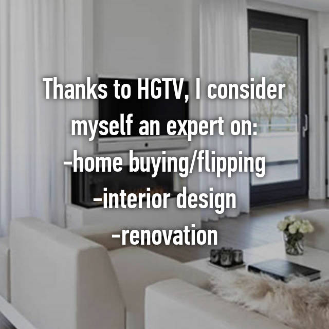 Thanks to HGTV, I consider myself an expert on: -home buying/flipping -interior design -renovation