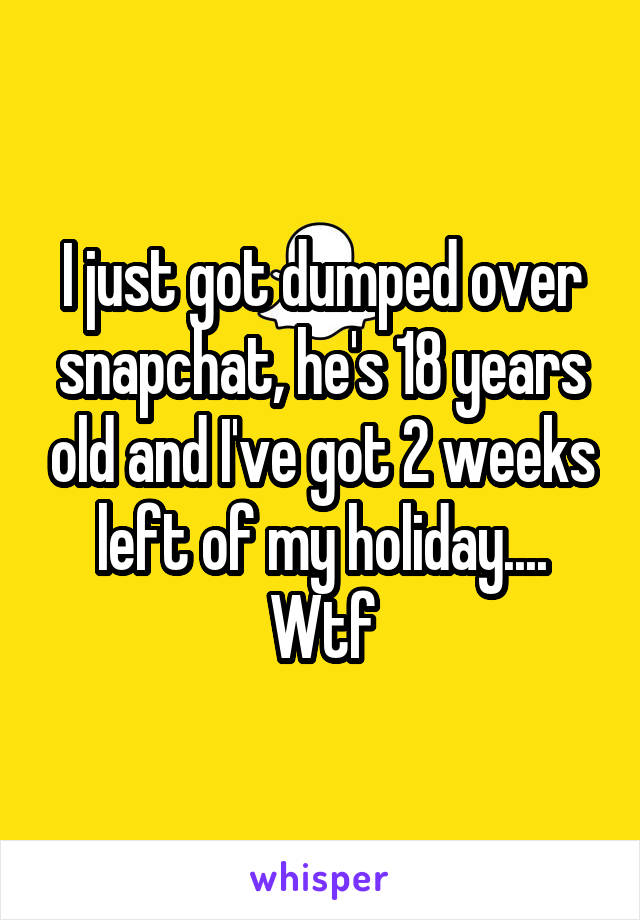 I just got dumped over snapchat, he's 18 years old and I've got 2 weeks left of my holiday.... Wtf