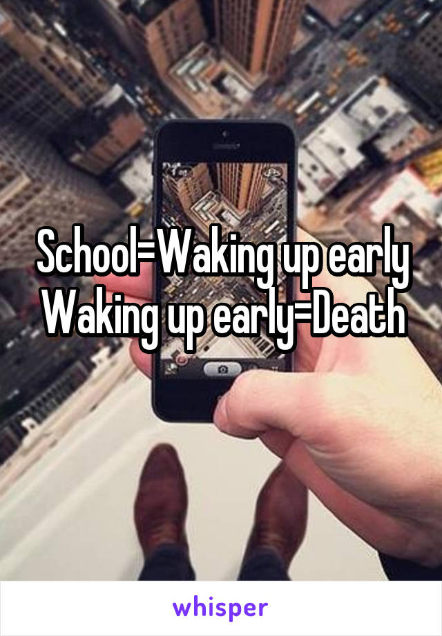 School=Waking up early Waking up early=Death