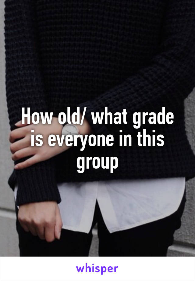 How old/ what grade is everyone in this group