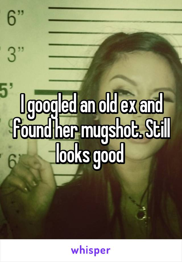 I googled an old ex and found her mugshot. Still looks good
