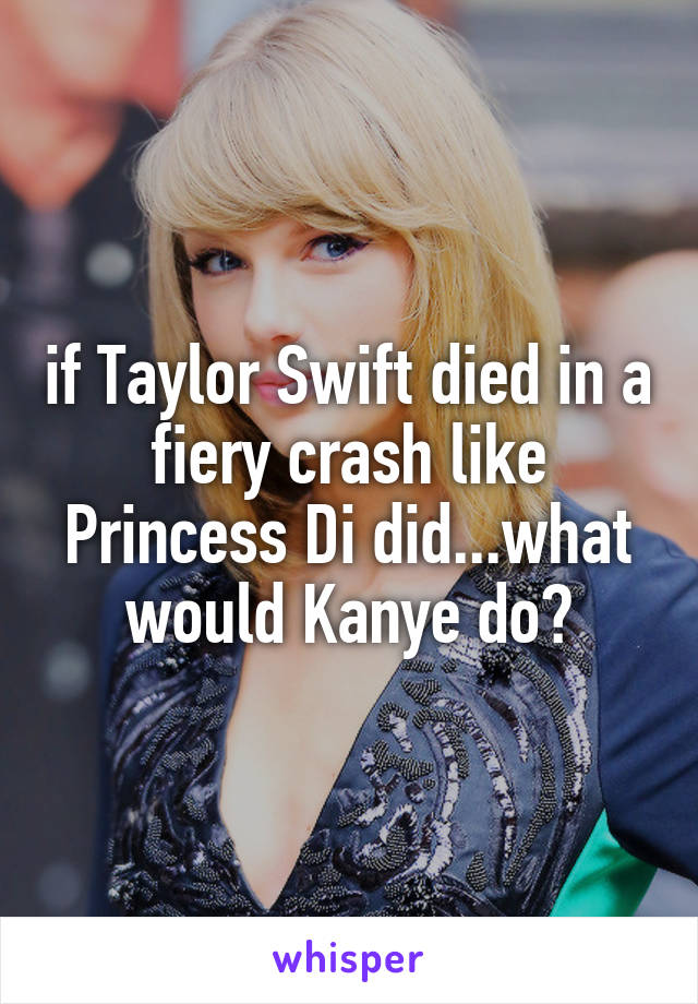 if Taylor Swift died in a fiery crash like Princess Di did...what would Kanye do?