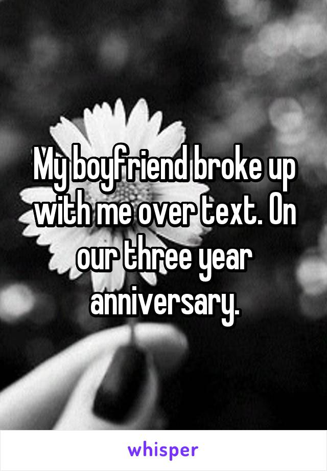 My boyfriend broke up with me over text. On our three year anniversary.