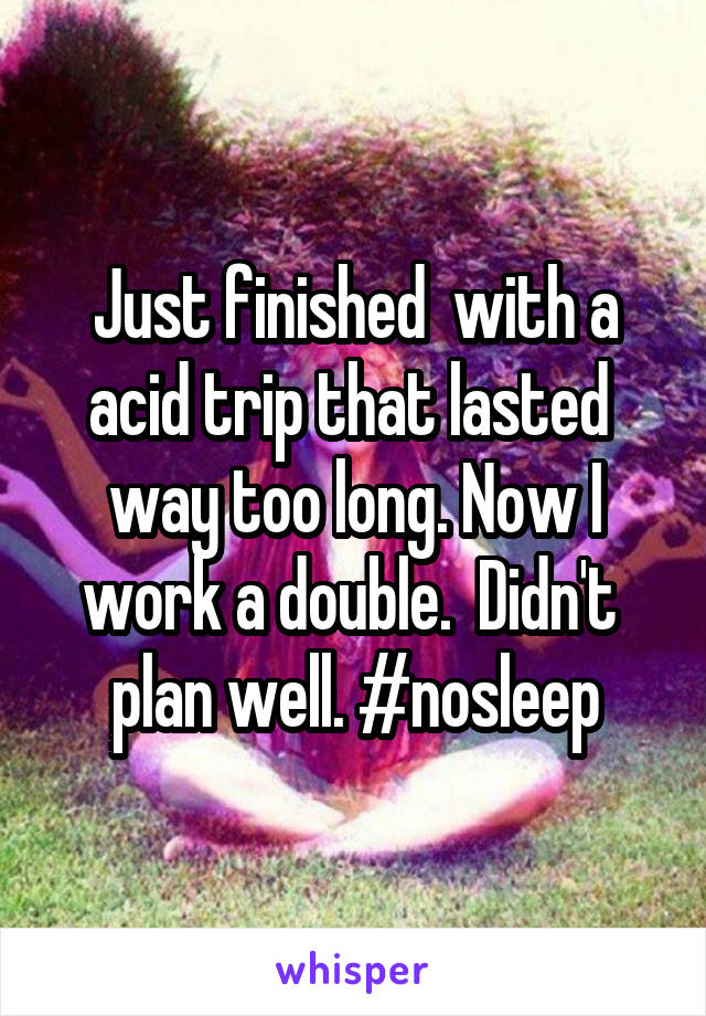Just finished  with a acid trip that lasted  way too long. Now I work a double.  Didn't  plan well. #nosleep