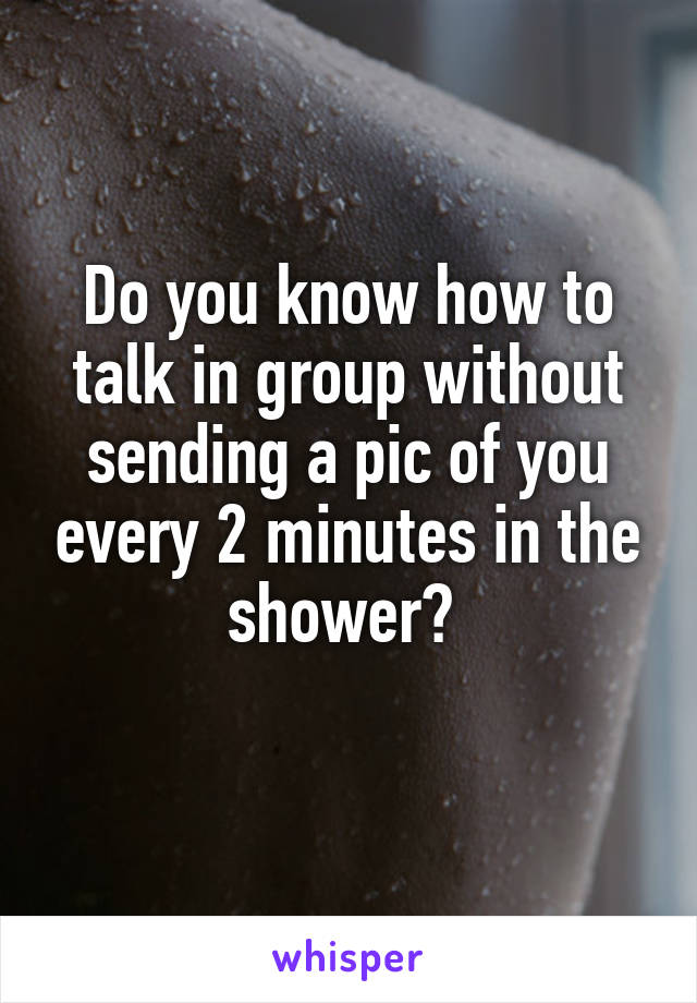 Do you know how to talk in group without sending a pic of you every 2 minutes in the shower?