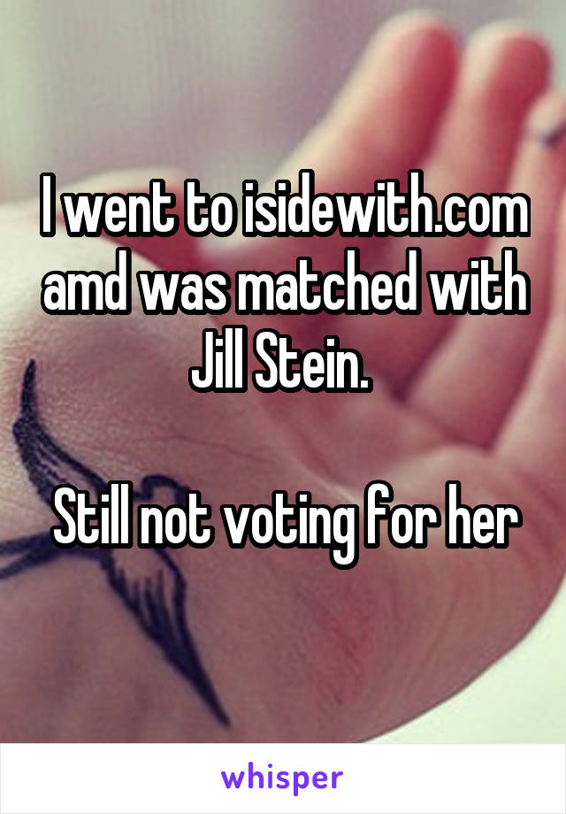 I went to isidewith.com amd was matched with Jill Stein.   Still not voting for her
