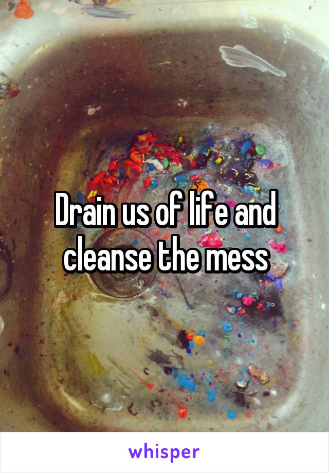 Drain us of life and cleanse the mess