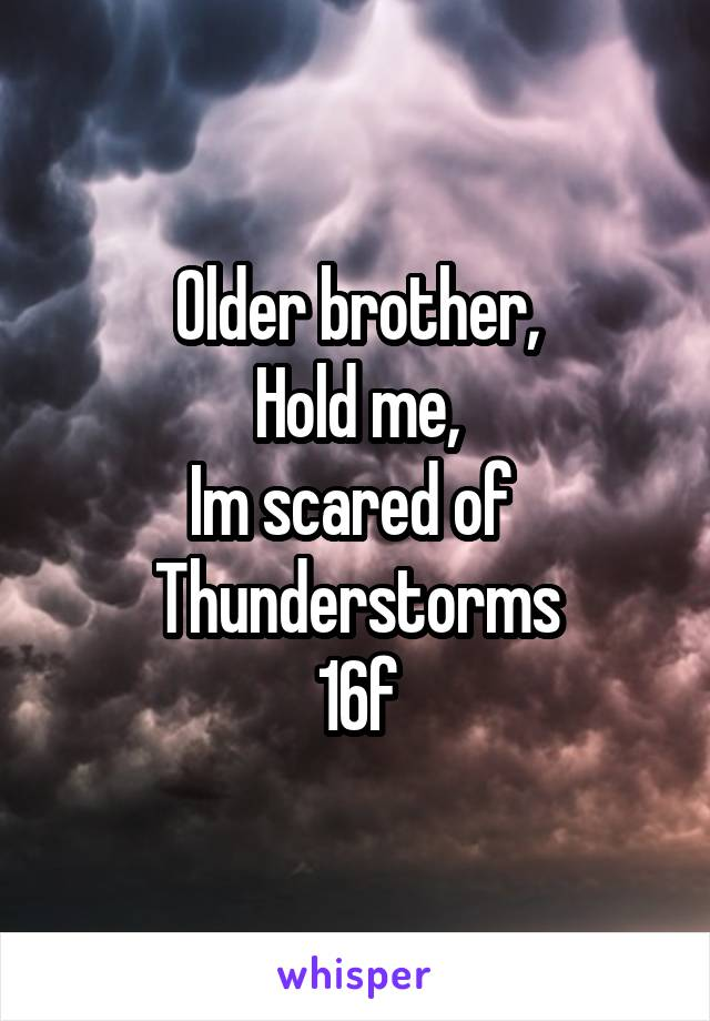 Older brother, Hold me, Im scared of  Thunderstorms 16f