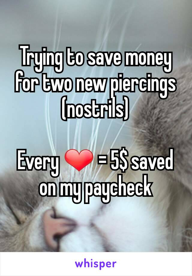 Trying to save money for two new piercings (nostrils)  Every ❤ = 5$ saved on my paycheck
