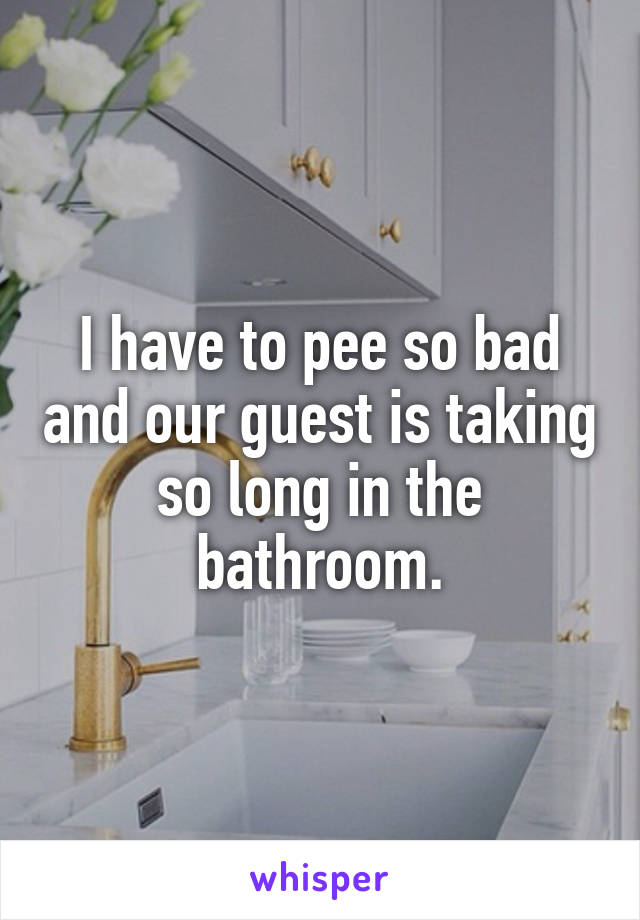 I have to pee so bad and our guest is taking so long in the bathroom.