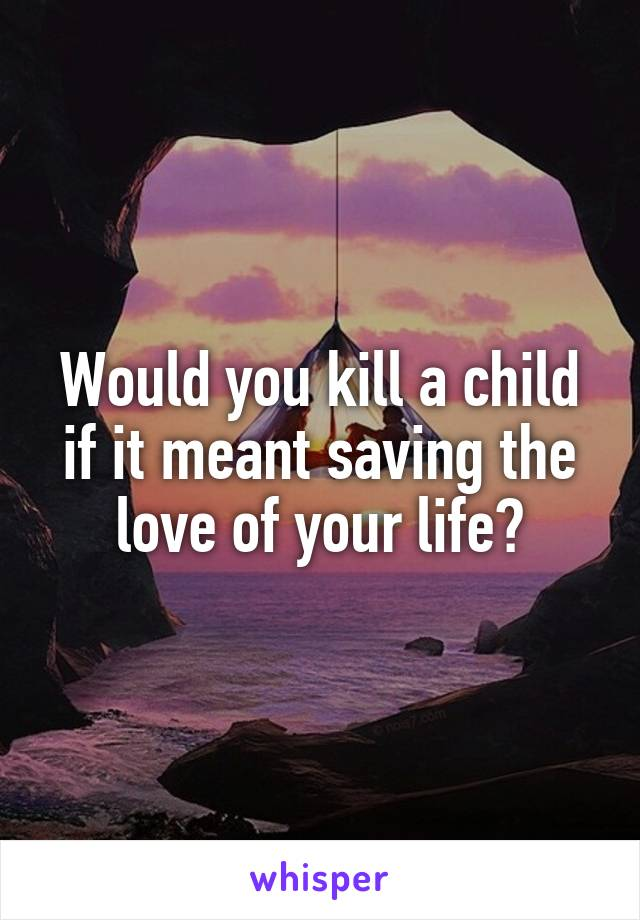 Would you kill a child if it meant saving the love of your life?