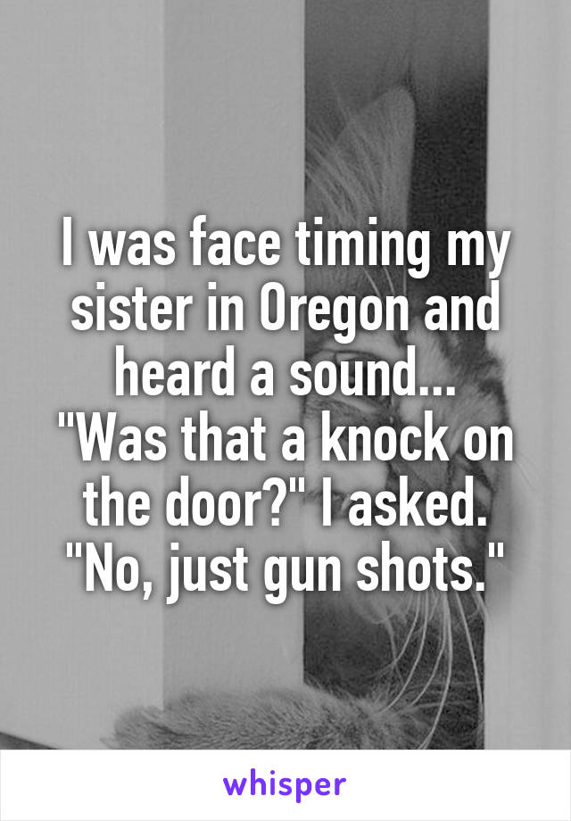 """I was face timing my sister in Oregon and heard a sound... """"Was that a knock on the door?"""" I asked. """"No, just gun shots."""""""