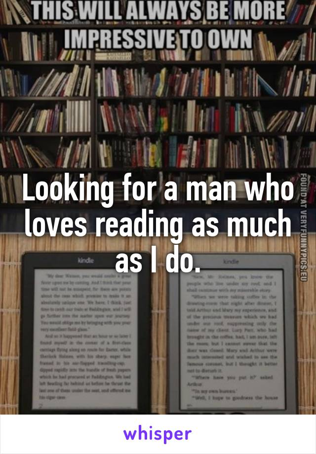 Looking for a man who loves reading as much as I do.