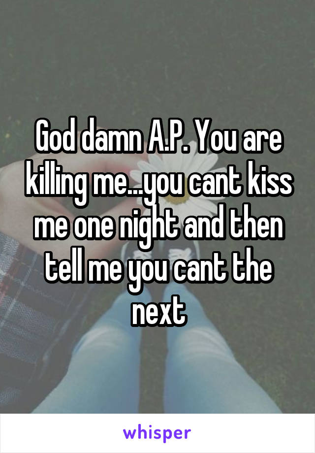 God damn A.P. You are killing me...you cant kiss me one night and then tell me you cant the next