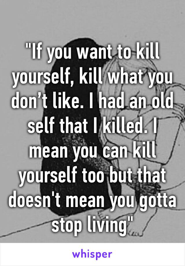 """If you want to kill yourself, kill what you don't like. I had an old self that I killed. I mean you can kill yourself too but that doesn't mean you gotta stop living"""